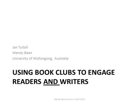 USING BOOK CLUBS TO ENGAGE READERS AND WRITERS Jan Turbill Wendy Bean University of Wollongong, Australia Wendy Bean and Jan Turbill 2013.