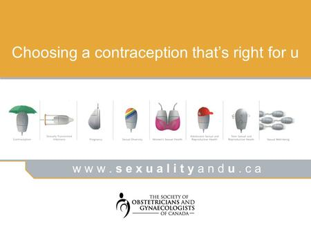 W w w. s e x u a l i t y a n d u. c a Choosing a contraception that's right for u.