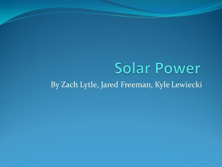 By Zach Lytle, Jared Freeman, Kyle Lewiecki. Overview of Solar Power The solar power is energy produced by the sun It is produced through nuclear fusion.