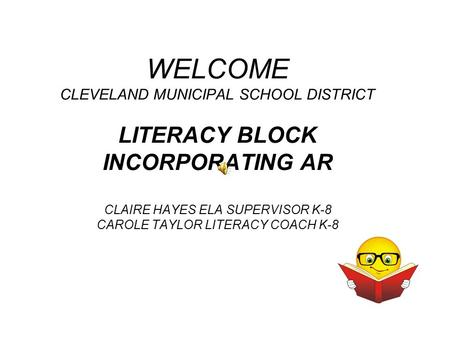 WELCOME CLEVELAND MUNICIPAL SCHOOL DISTRICT LITERACY BLOCK INCORPORATING AR CLAIRE HAYES ELA SUPERVISOR K-8 CAROLE TAYLOR LITERACY COACH K-8.