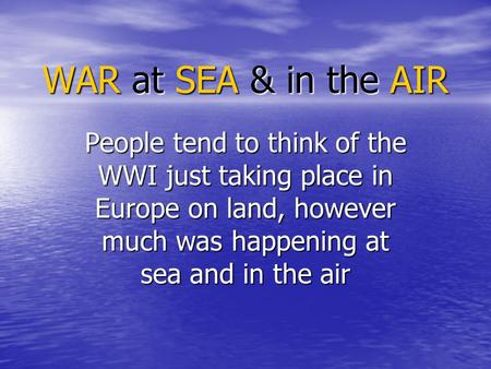 WAR at SEA & in the AIR People tend to think of the WWI just taking place in Europe on land, however much was happening at sea and in the air.