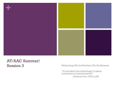 "+ AT/AAC Summer! Session 3 Technology: Not the Problem, Not the Panacea ""It's not about the technology, it's about interaction or communication."" Johnston."