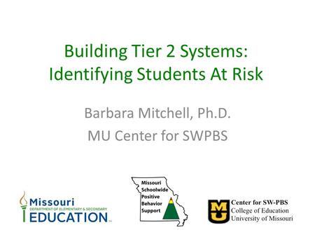 Building Tier 2 Systems: Identifying Students At Risk Barbara Mitchell, Ph.D. MU Center for SWPBS.