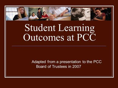 Student Learning Outcomes at PCC Adapted from a presentation to the PCC Board of Trustees in 2007.