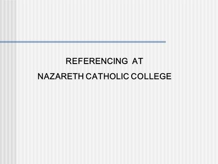 REFERENCING AT NAZARETH CATHOLIC COLLEGE. WHAT IS REFERENCING???? When you are writing an assignment you MUST acknowledge the author who wrote the point,