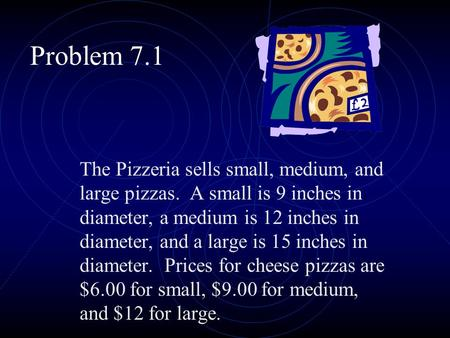 Problem 7.1 The Pizzeria sells small, medium, and large pizzas. A small is 9 inches in diameter, a medium is 12 inches in diameter, and a large is 15.