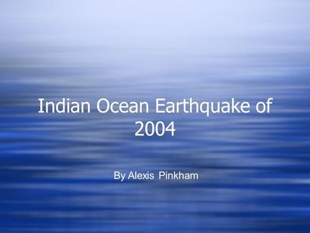 Indian Ocean Earthquake of 2004 Indian Ocean Earthquake of 2004 By Alexis Pinkham.
