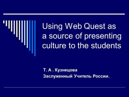 Using Web Quest as a source of presenting culture to the students Т. А. Кузнецова Заслуженный Учитель России.