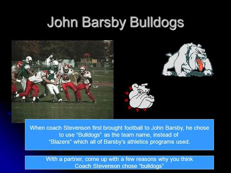 "John Barsby Bulldogs When coach Stevenson first brought football to John Barsby, he chose to use ""Bulldogs"" as the team name, instead of ""Blazers"" which."