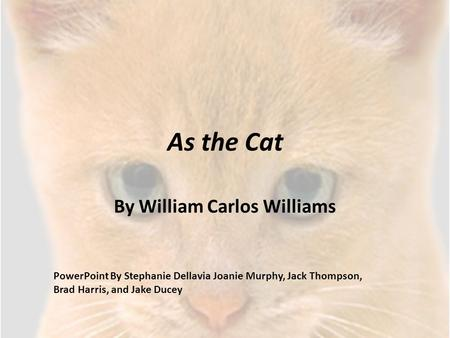 As the Cat By William Carlos Williams PowerPoint By Stephanie Dellavia Joanie Murphy, Jack Thompson, Brad Harris, and Jake Ducey.