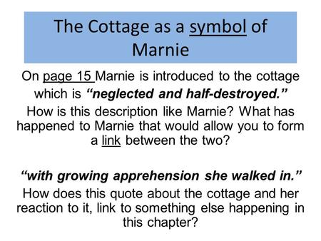 "The Cottage as a symbol of Marnie On page 15 Marnie is introduced to the cottage which is ""neglected and half-destroyed."" How is this description like."