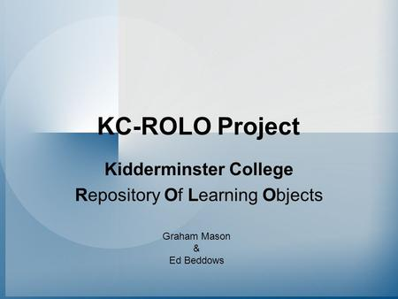 KC-ROLO Project Kidderminster College Repository Of Learning Objects Graham Mason & Ed Beddows.