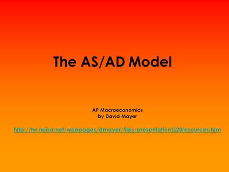 The AS/AD Model AP Macroeconomics by David Mayer http://tw.neisd.net/webpages/dmayer/files/presentation%20resources.htm.