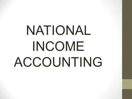 NATIONAL INCOME ACCOUNTING. NATIONAL INCOME ACCOUNTING INCOME AND EXPENDITURE 1. Income is the earnings of individuals. 2. The income of a corporation.