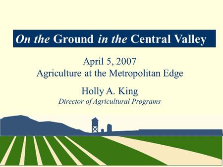 On the Ground in the Central Valley April 5, 2007 Agriculture at the Metropolitan Edge Holly A. King Director of Agricultural Programs.