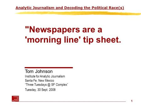 1 Analytic Journalism and Decoding the Political Race(s) Newspapers are a 'morning line' tip sheet. Tom Johnson Institute for Analytic Journalism Santa.