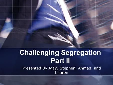 Challenging Segregation Part II Presented By Ajay, Stephen, Ahmad, and Lauren.