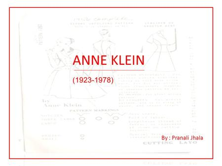 ANNE KLEIN (1923-1978) By : Pranali Jhala. CAREER HIGHLIGHTS Started as a fashion sketcher Junior designing a new dimension Sportswear basics from Anne.