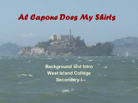 Al Capone Does My Shirts Background and Intro West Island College Secondary I.