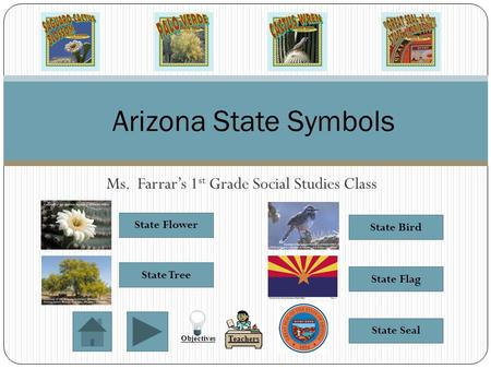 Ms. Farrar's 1 st Grade Social Studies Class Arizona State Symbols State Flag State Seal State Bird State Flower State Tree Teachers Objectives.