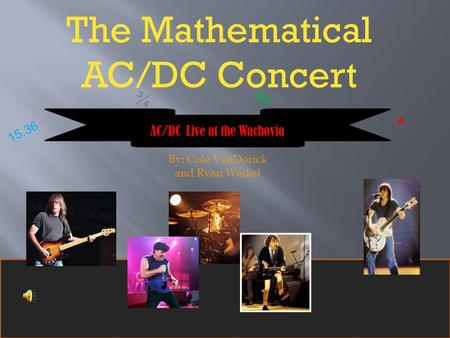 The Mathematical AC/DC Concert 15.36 ¾ % + AC/DC Live at the Wachovia By: Cole VanDorick and Ryan Weikel.