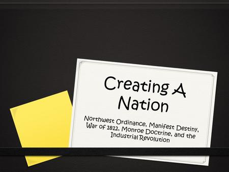 Creating A Nation Northwest Ordinance, Manifest Destiny, War of 1812, Monroe Doctrine, and the Industrial Revolution.