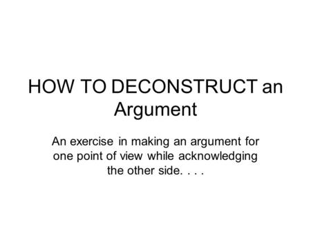 HOW TO DECONSTRUCT an Argument An exercise in making an argument for one point of view while acknowledging the other side....