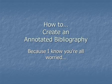 How to… Create an Annotated Bibliography