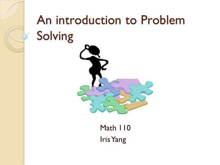 An introduction to Problem Solving Math 110 Iris Yang.