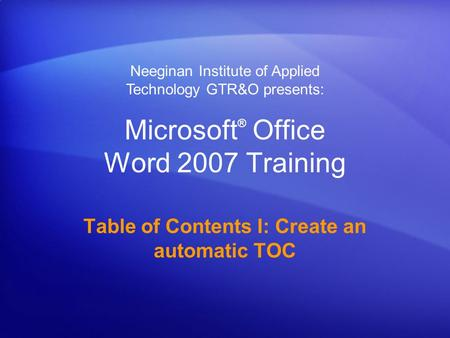 Microsoft ® Office Word 2007 Training Table of Contents I: Create an automatic TOC Neeginan Institute of Applied Technology GTR&O presents: