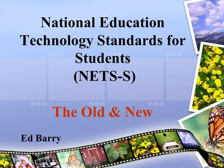 National Education Technology Standards for Students (NETS-S) The Old & New Ed Barry.