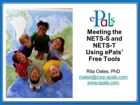 Meeting the NETS-S and NETS-T Using ePals' Free Tools Rita Oates, PhD