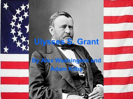Ulysses S. Grant By Alex Washington and Adam Kilby.