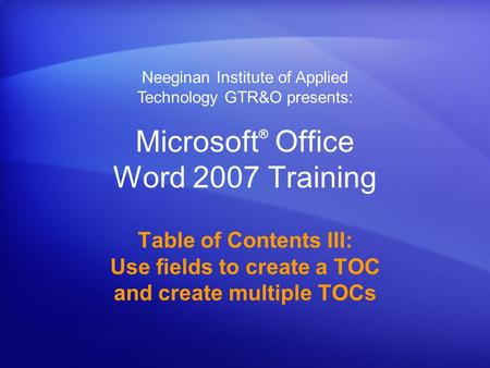 Microsoft ® Office Word 2007 Training Table of Contents III: Use fields to create a TOC and create multiple TOCs Neeginan Institute of Applied Technology.