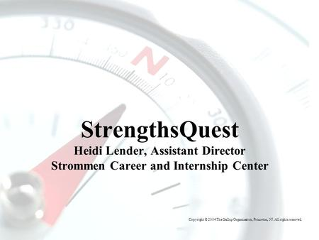 T HE G ALLUP O RGANIZATION StrengthsQuest Heidi Lender, Assistant Director Strommen Career and Internship Center Copyright © 2004 The Gallup Organization,