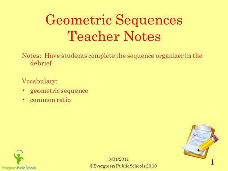 ©Evergreen Public Schools 2010 1 3/31/2011 Geometric Sequences Teacher Notes Notes: Have students complete the sequence organizer in the debrief Vocabulary: