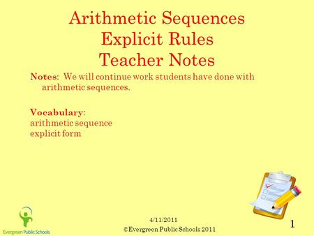 ©Evergreen Public Schools 2011 1 4/11/2011 Arithmetic Sequences Explicit Rules Teacher Notes Notes : We will continue work students have done with arithmetic.