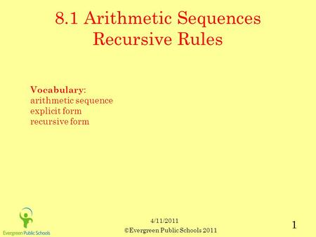 ©Evergreen Public Schools 2011 1 8.1 Arithmetic Sequences Recursive Rules Vocabulary : arithmetic sequence explicit form recursive form 4/11/2011.