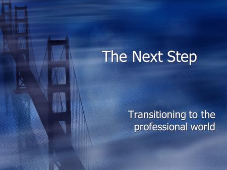 The Next Step Transitioning to the professional world.