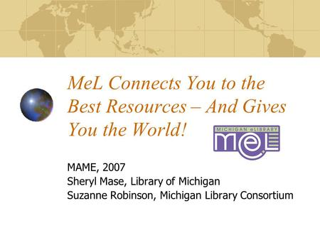 MeL Connects You to the Best Resources – And Gives You the World! MAME, 2007 Sheryl Mase, Library of Michigan Suzanne Robinson, Michigan Library Consortium.