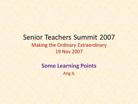 Senior Teachers Summit 2007 Making the Ordinary Extraordinary 19 Nov 2007 Some Learning Points Ang JL.