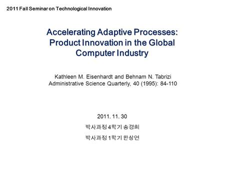 Accelerating Adaptive Processes: Product Innovation in the Global Computer Industry 2011. 11. 30 박사과정 4 학기 송경희 박사과정 1 학기 한상연 Kathleen M. Eisenhardt and.