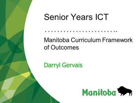 Senior Years ICT Manitoba Curriculum Framework of Outcomes Darryl Gervais.