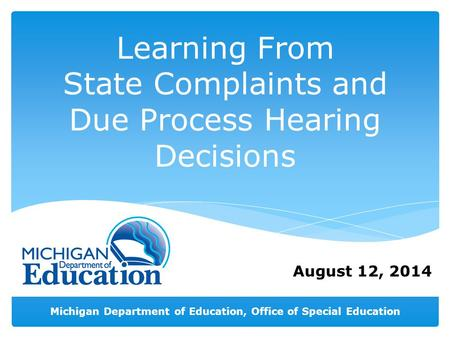 Michigan Department of Education, Office of Special Education August 12, 2014 Learning From State Complaints and Due Process Hearing Decisions.