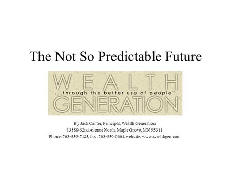 The Not So Predictable Future By Jack Carter, Principal, Wealth Generation 13889 62nd Avenue North, Maple Grove, MN 55311 Phone: 763-559-7425, fax: 763-559-0664,