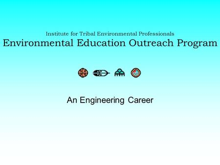 Institute for Tribal Environmental Professionals Environmental Education Outreach Program An Engineering Career.
