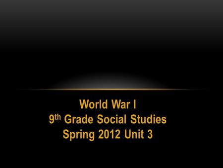 World War I 9 th Grade Social Studies Spring 2012 Unit 3.
