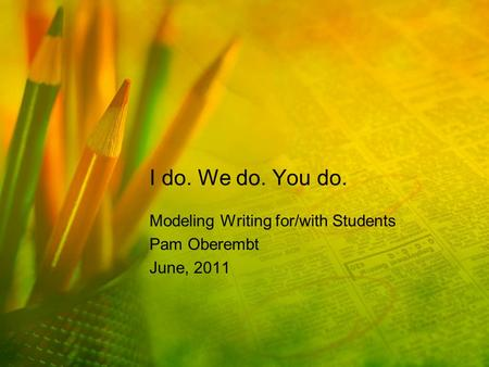 I do. We do. You do. Modeling Writing for/with Students Pam Oberembt June, 2011.