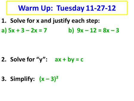 "1.Solve for x and justify each step: a) 5x + 3 – 2x = 7b) 9x – 12 = 8x – 3 2.Solve for ""y"": ax + by = c 3.Simplify: (x – 3)² Warm Up: Tuesday 11-27-12."