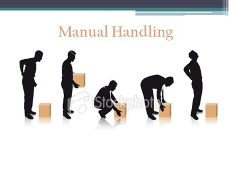 Manual Handling Manual Handling Definition Any activities requiring the use of force by a person to lift, lower, push, pull, carry, move, hold or restrain.